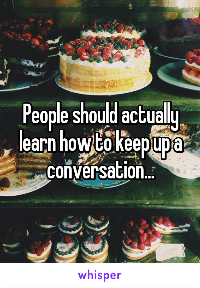 People should actually learn how to keep up a conversation...