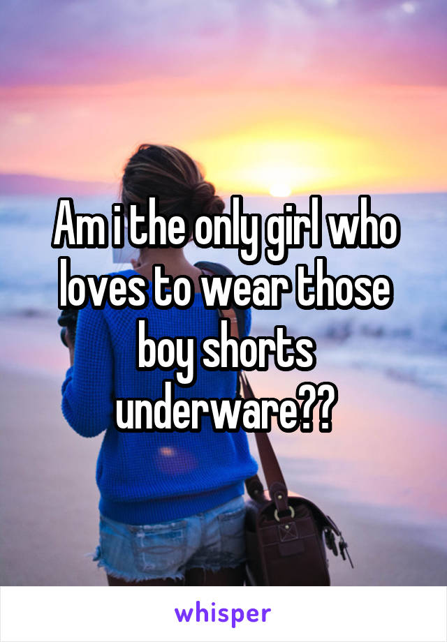 Am i the only girl who loves to wear those boy shorts underware??