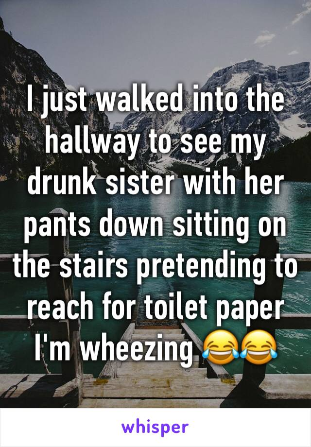 I just walked into the hallway to see my drunk sister with her pants down sitting on the stairs pretending to reach for toilet paper I'm wheezing 😂😂