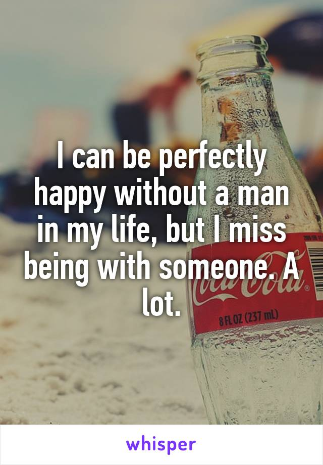 I can be perfectly happy without a man in my life, but I miss being with someone. A lot.