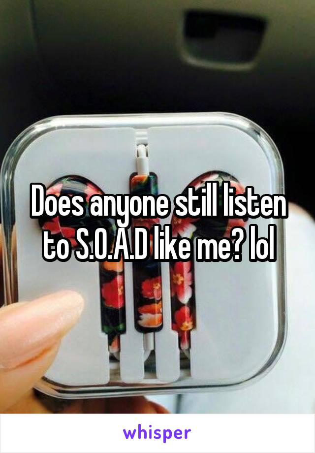 Does anyone still listen to S.O.A.D like me? lol