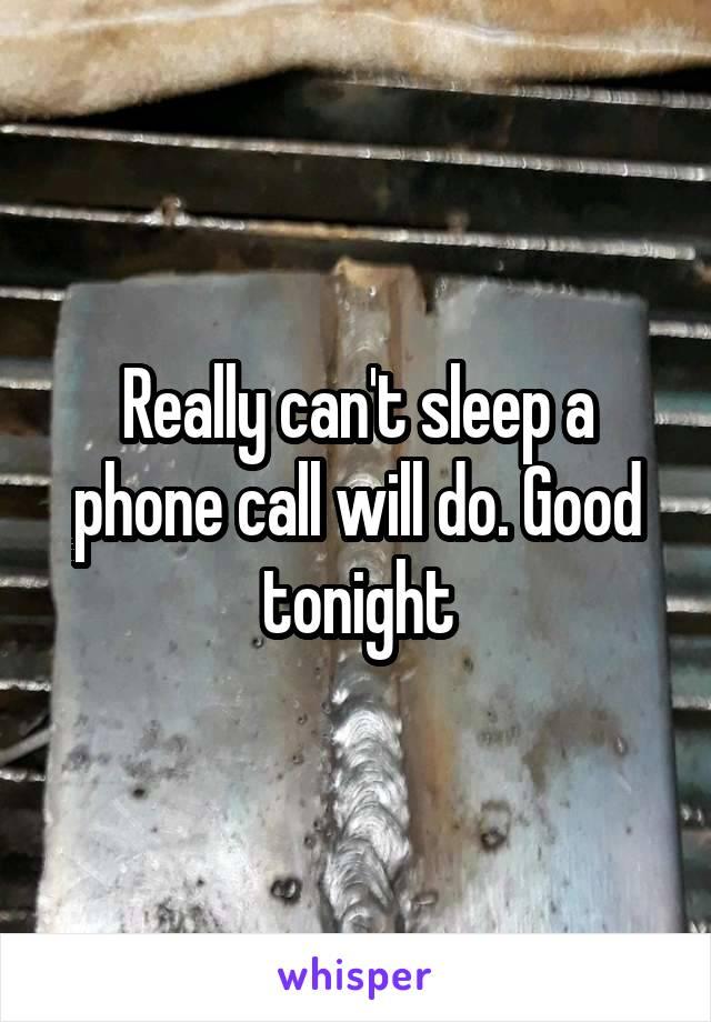 Really can't sleep a phone call will do. Good tonight