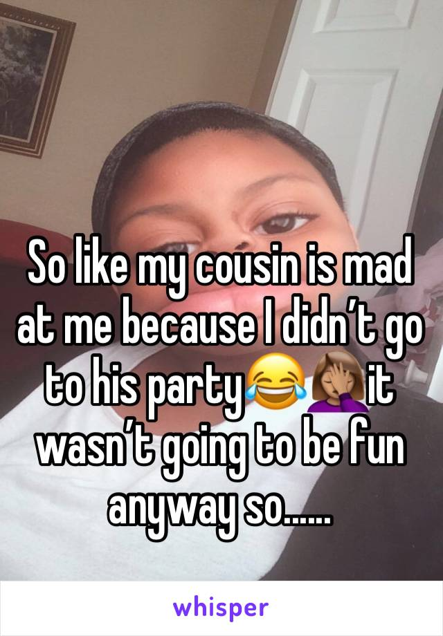 So like my cousin is mad at me because I didn't go to his party😂🤦🏽♀️it wasn't going to be fun anyway so......