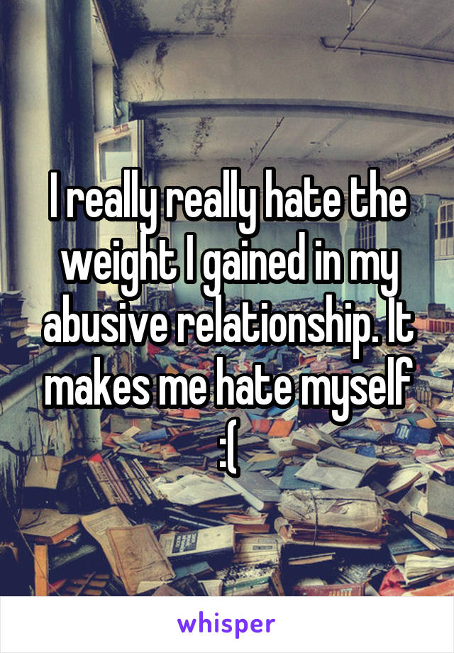 I really really hate the weight I gained in my abusive relationship. It makes me hate myself :(