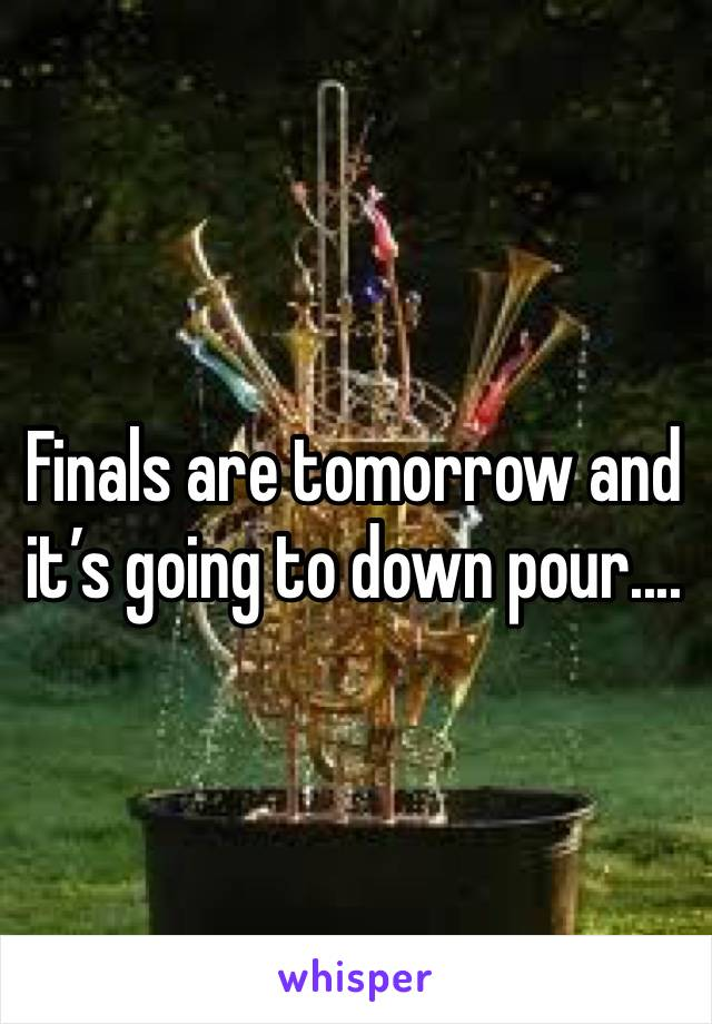 Finals are tomorrow and it's going to down pour....