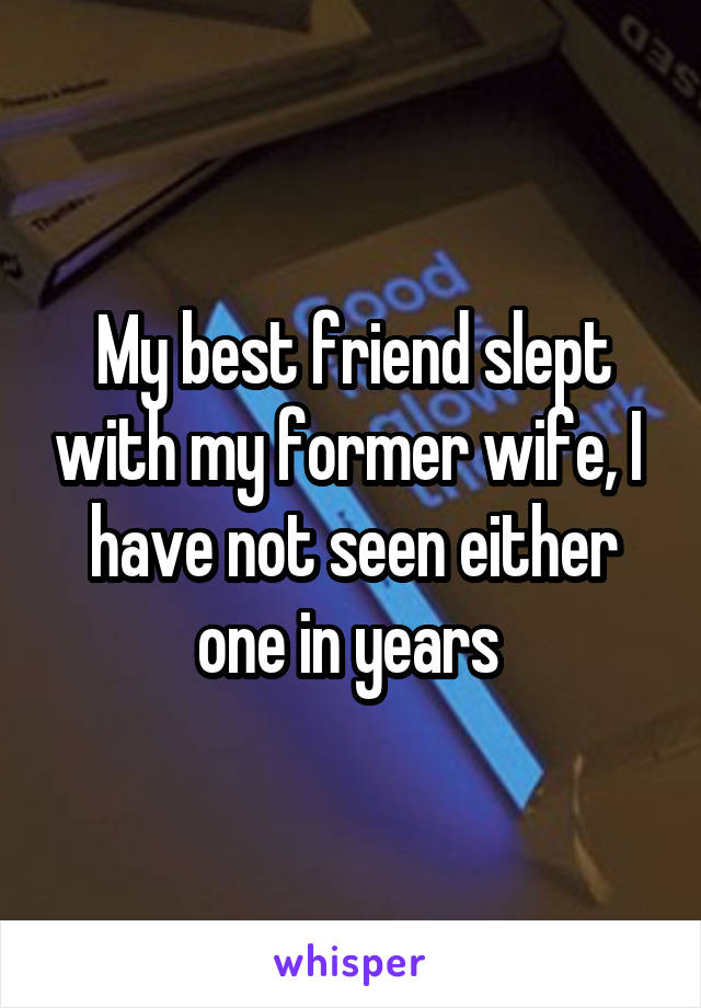 My best friend slept with my former wife, I  have not seen either one in years