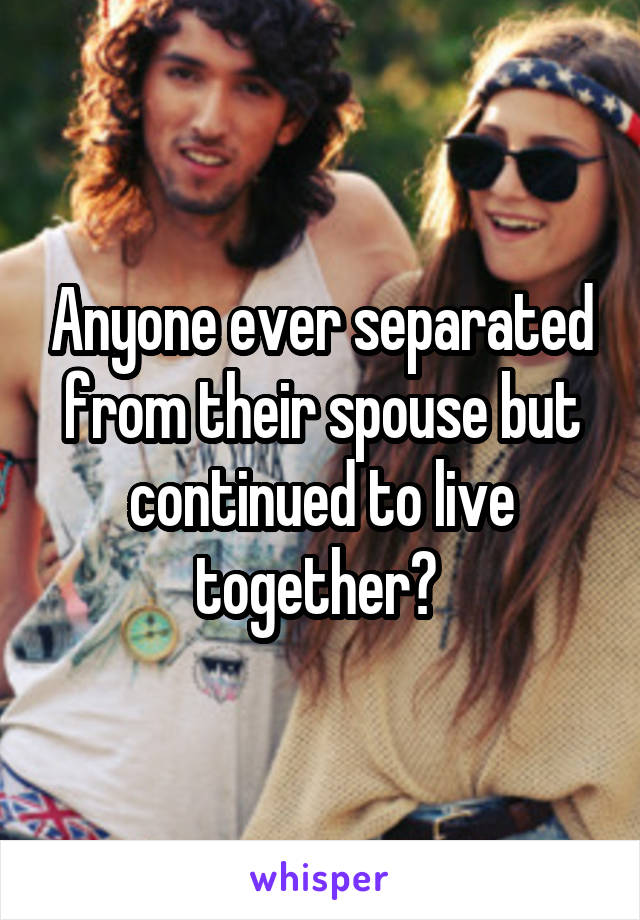 Anyone ever separated from their spouse but continued to live together?
