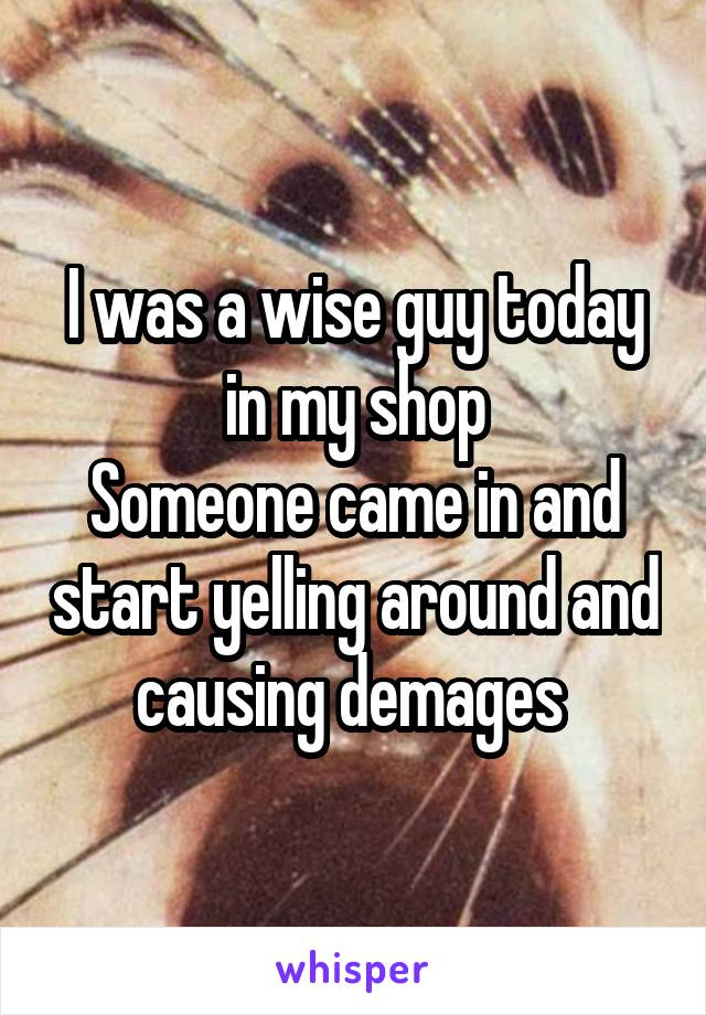 I was a wise guy today in my shop Someone came in and start yelling around and causing demages