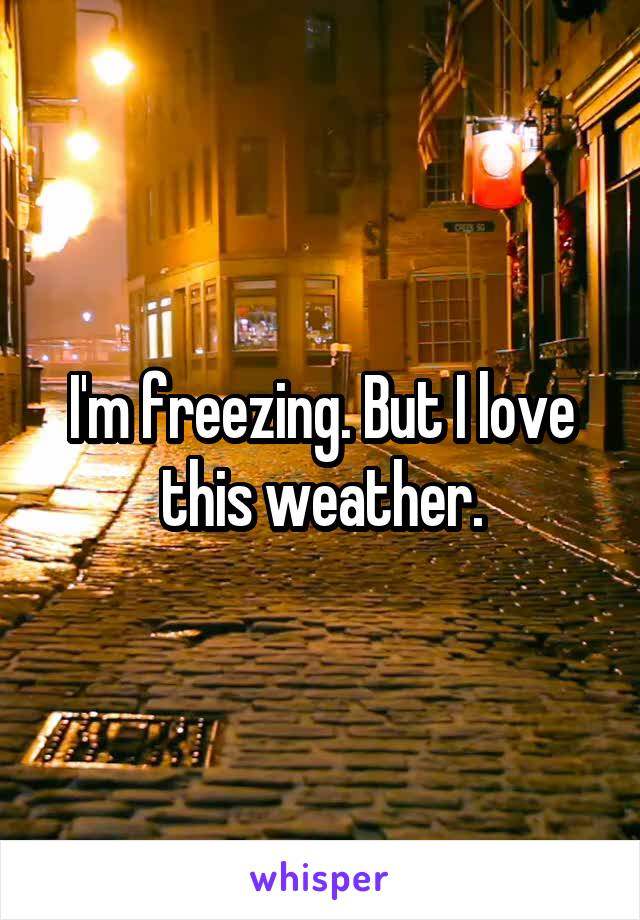 I'm freezing. But I love this weather.