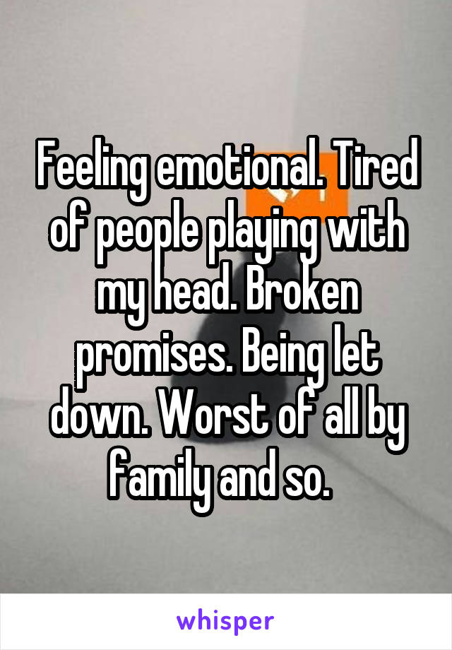 Feeling emotional. Tired of people playing with my head. Broken promises. Being let down. Worst of all by family and so.