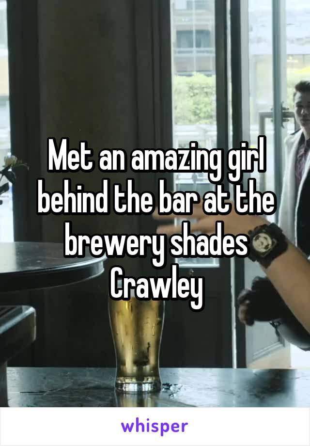 Met an amazing girl behind the bar at the brewery shades Crawley