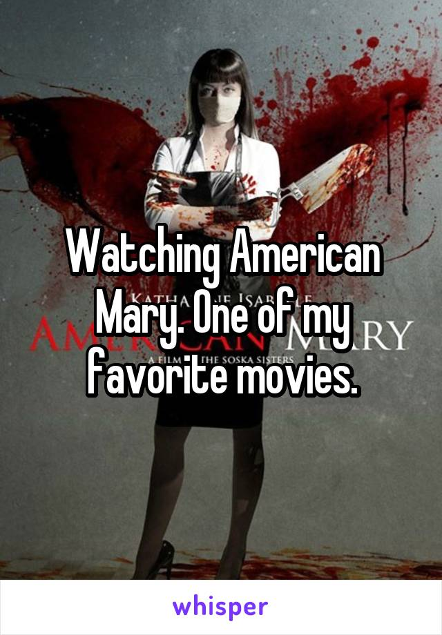 Watching American Mary. One of my favorite movies.