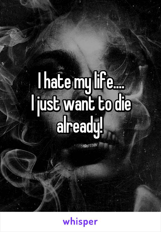 I hate my life.... I just want to die already!