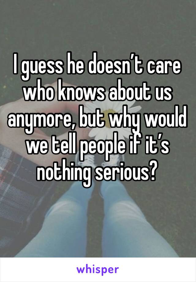 I guess he doesn't care who knows about us anymore, but why would we tell people if it's nothing serious?
