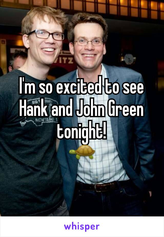 I'm so excited to see Hank and John Green tonight! 🐢