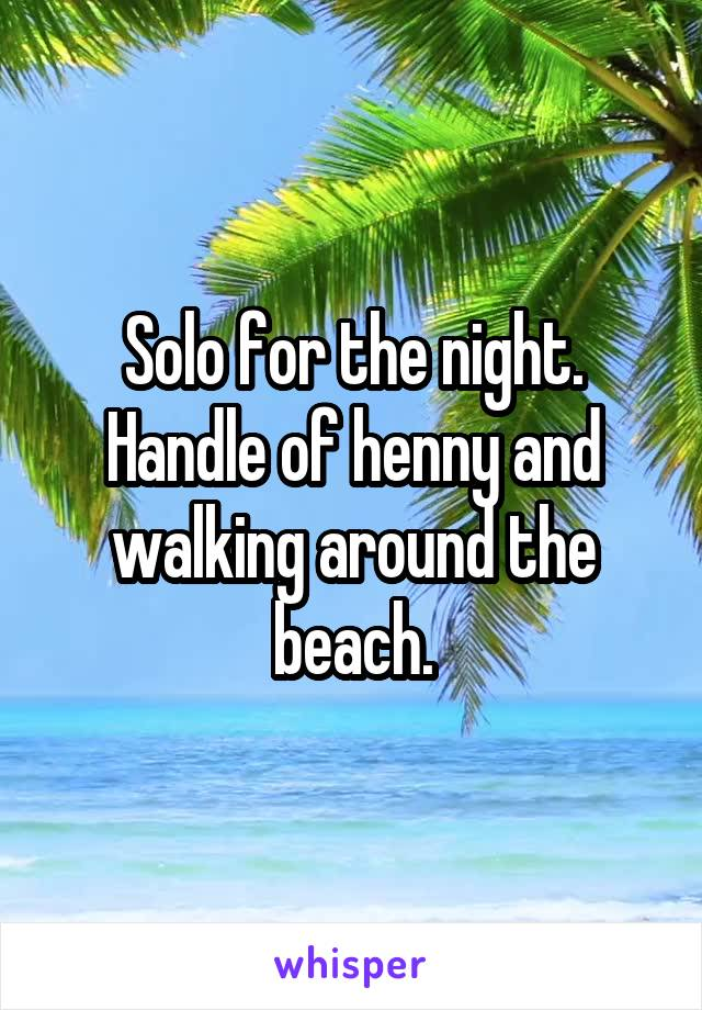 Solo for the night. Handle of henny and walking around the beach.