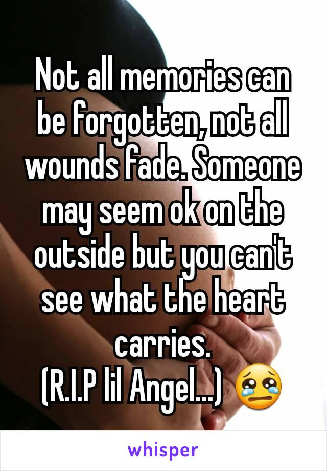 Not all memories can be forgotten, not all wounds fade. Someone may seem ok on the outside but you can't see what the heart carries. (R.I.P lil Angel...) 😢