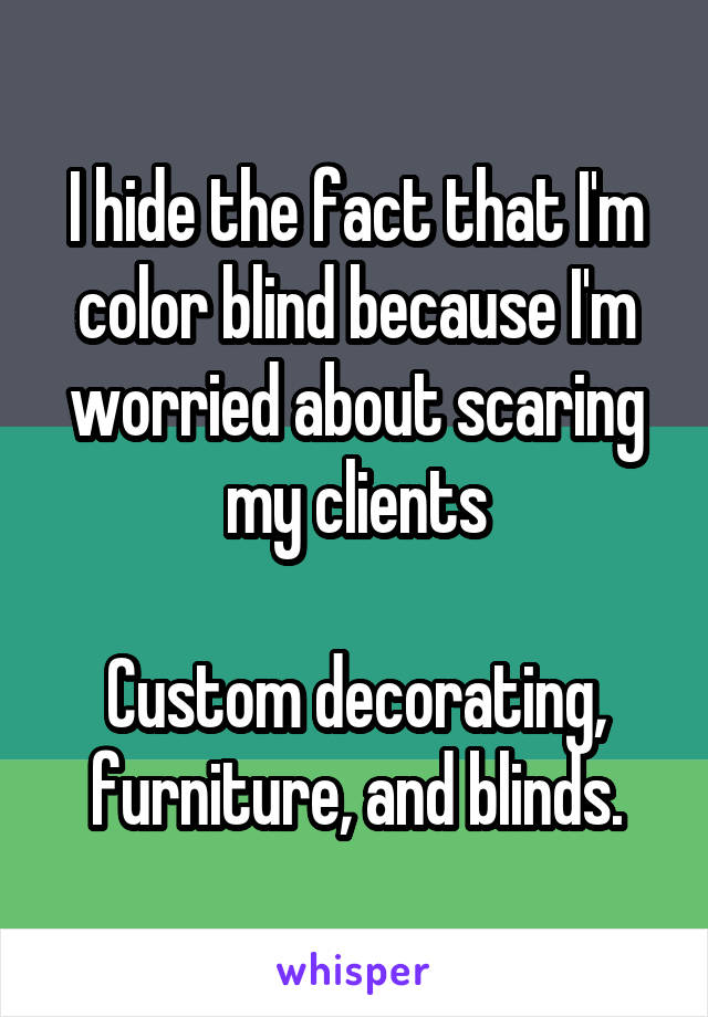 I hide the fact that I'm color blind because I'm worried about scaring my clients  Custom decorating, furniture, and blinds.