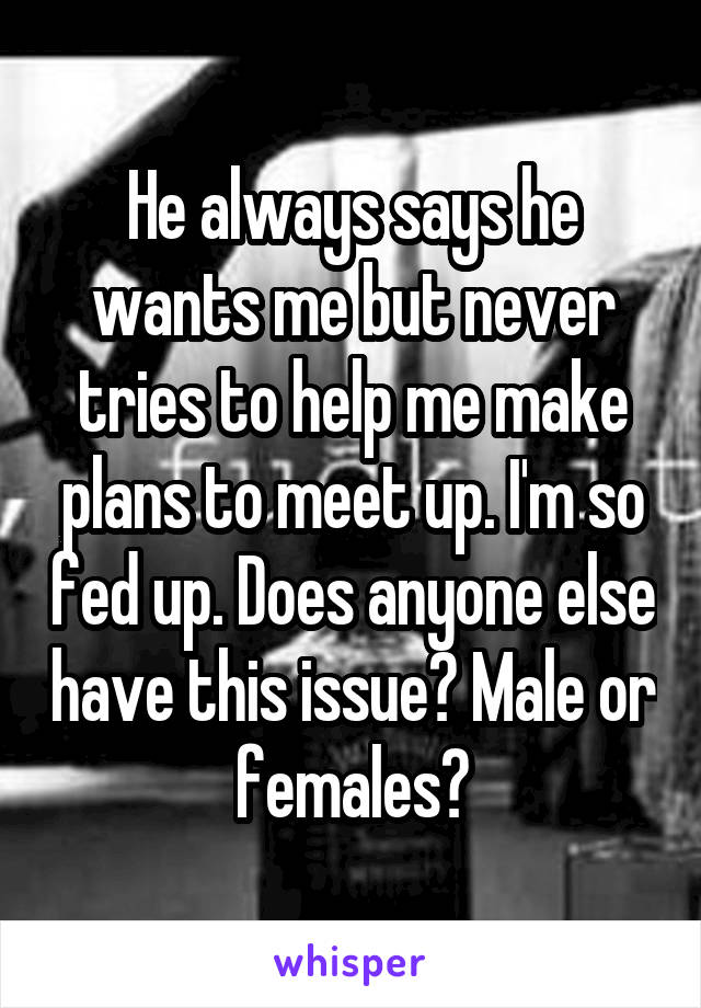 He always says he wants me but never tries to help me make plans to meet up. I'm so fed up. Does anyone else have this issue? Male or females?