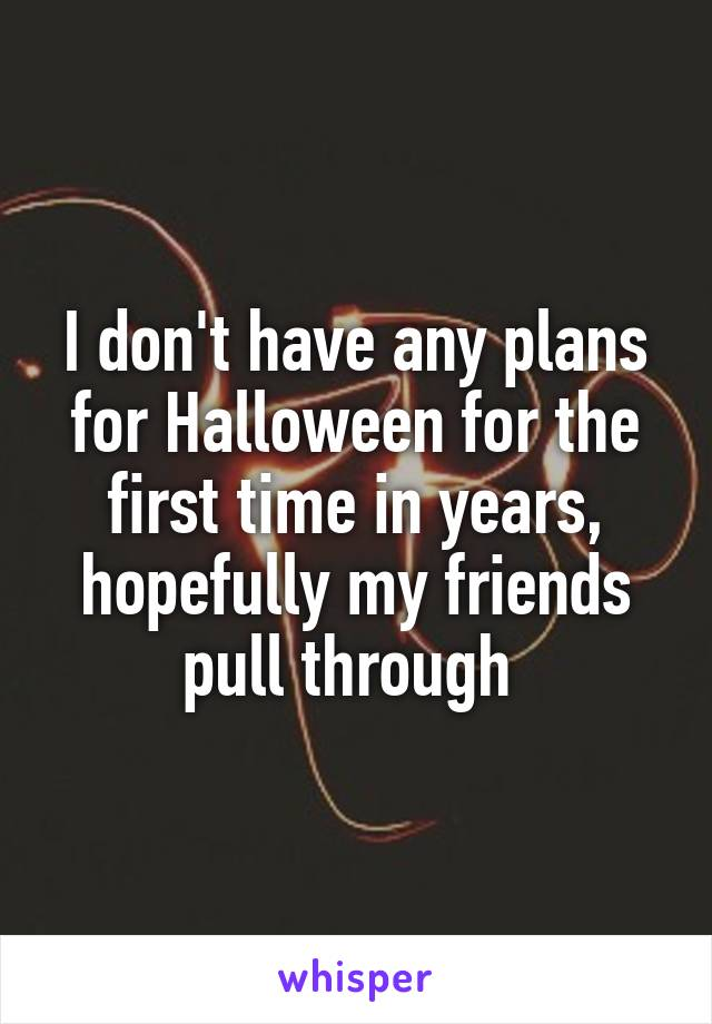 I don't have any plans for Halloween for the first time in years, hopefully my friends pull through