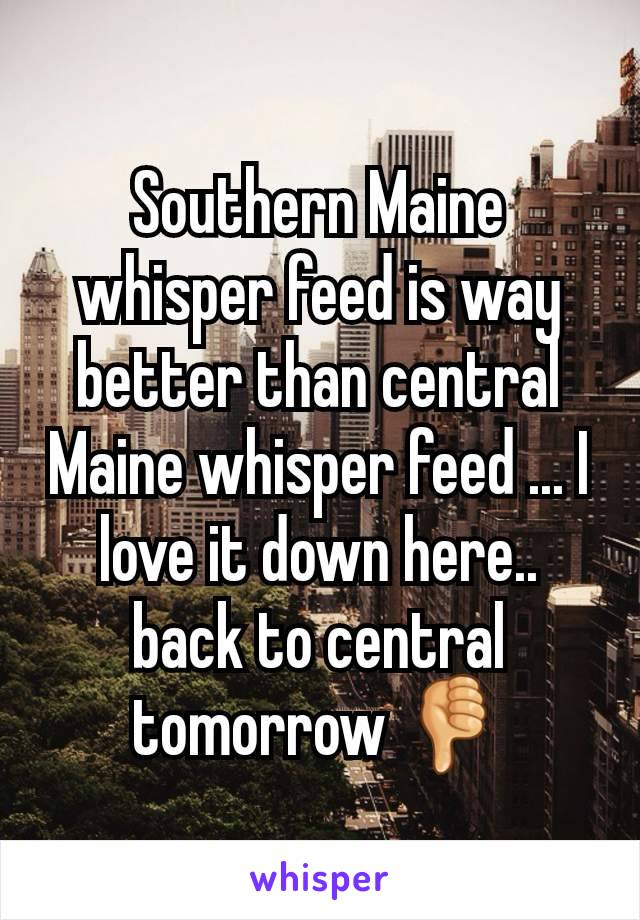 Southern Maine whisper feed is way better than central Maine whisper feed ... I love it down here.. back to central tomorrow 👎