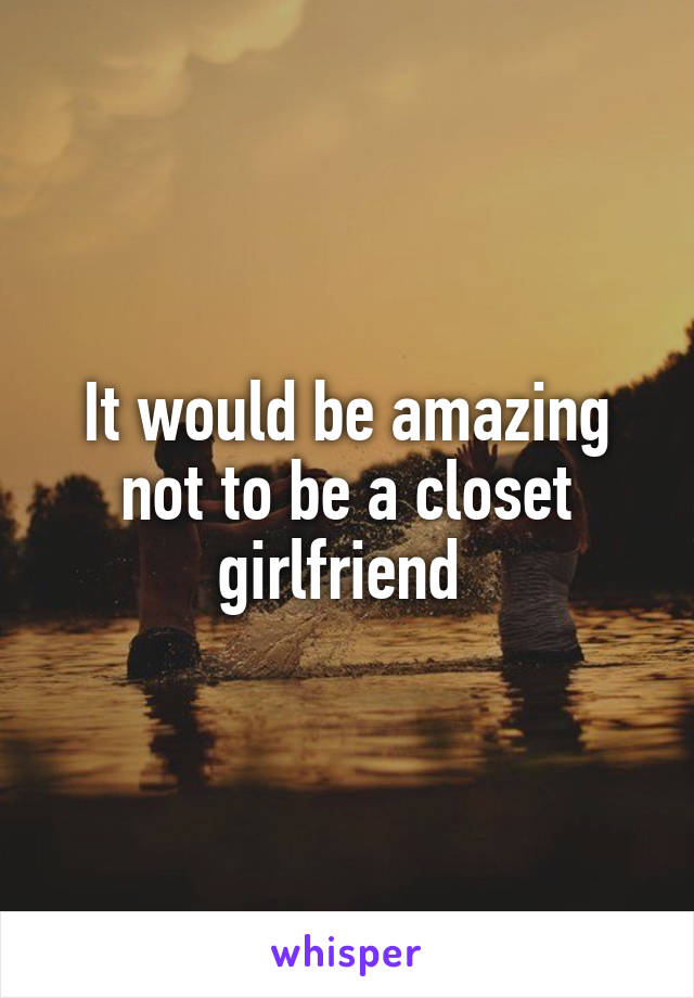 It would be amazing not to be a closet girlfriend