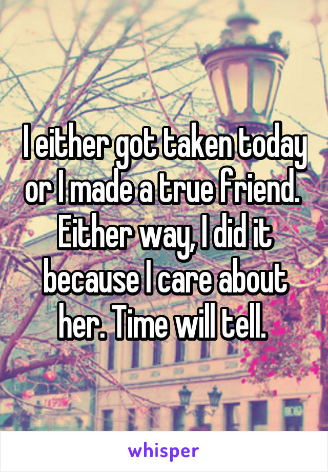 I either got taken today or I made a true friend.  Either way, I did it because I care about her. Time will tell.