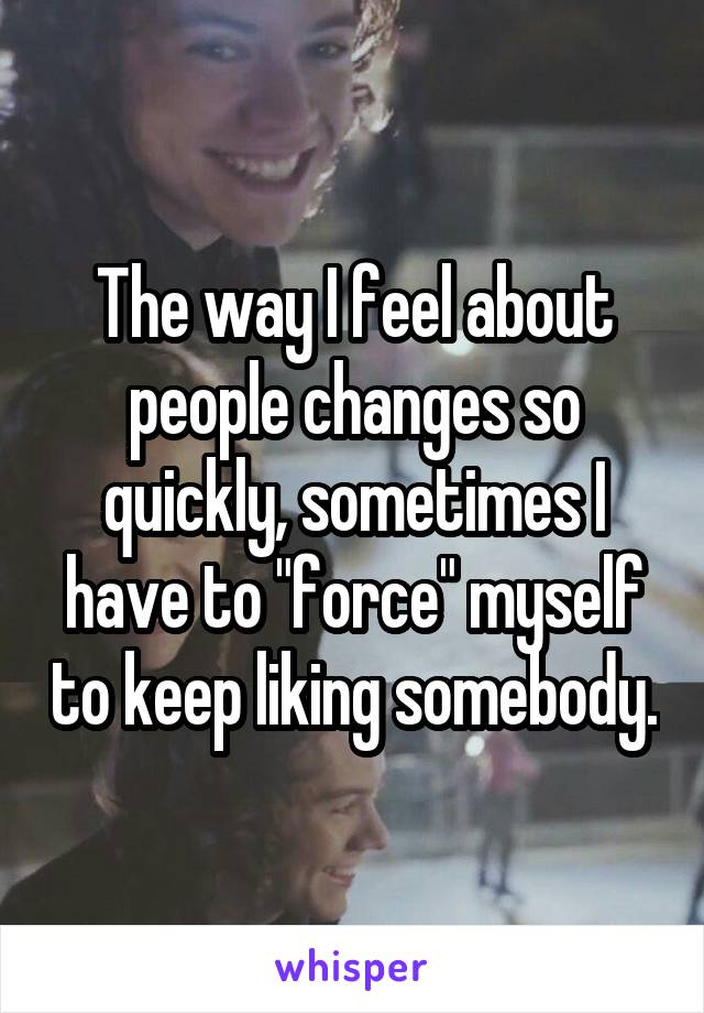 "The way I feel about people changes so quickly, sometimes I have to ""force"" myself to keep liking somebody."