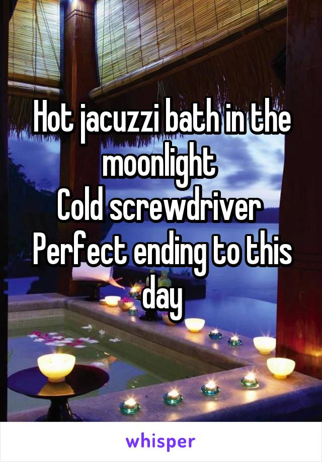 Hot jacuzzi bath in the moonlight  Cold screwdriver  Perfect ending to this day