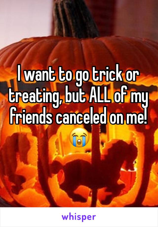 I want to go trick or treating, but ALL of my friends canceled on me!😭