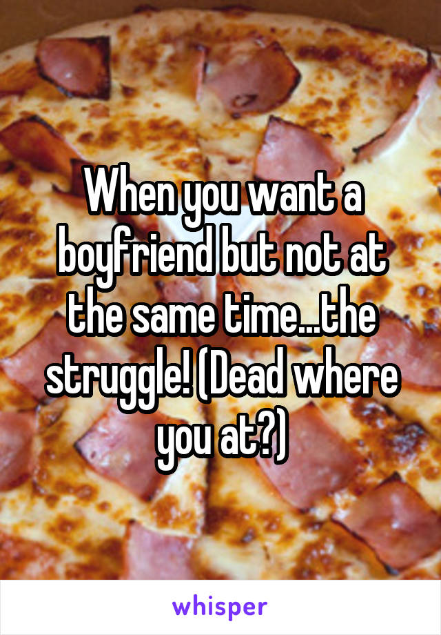 When you want a boyfriend but not at the same time...the struggle! (Dead where you at?)