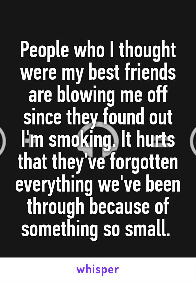 People who I thought were my best friends are blowing me off since they found out I'm smoking. It hurts that they've forgotten everything we've been through because of something so small.