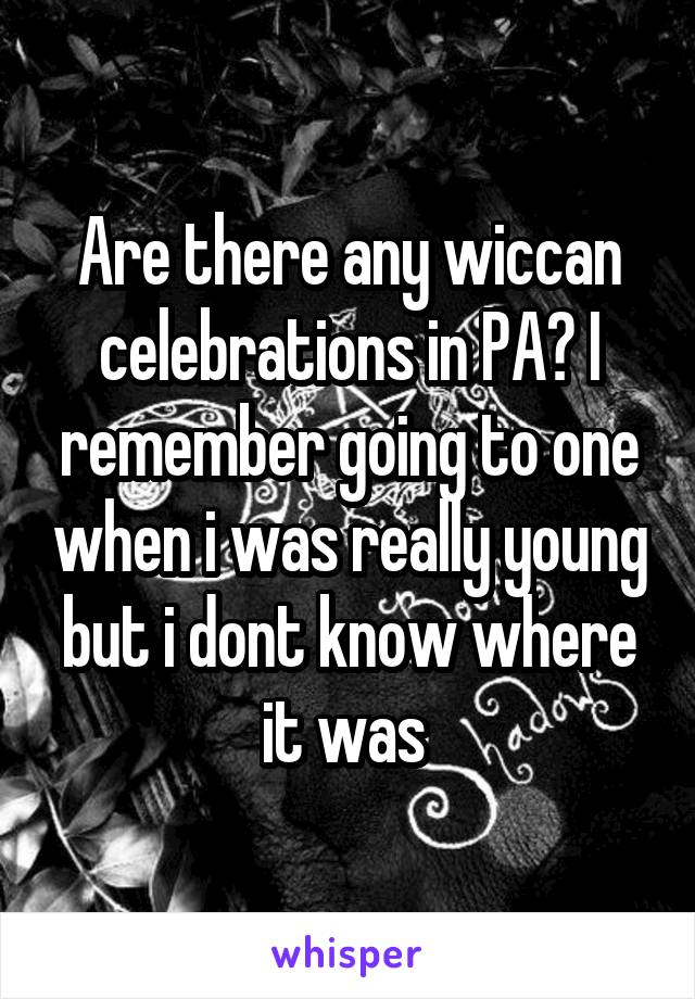 Are there any wiccan celebrations in PA? I remember going to one when i was really young but i dont know where it was