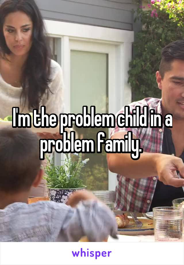 I'm the problem child in a problem family.
