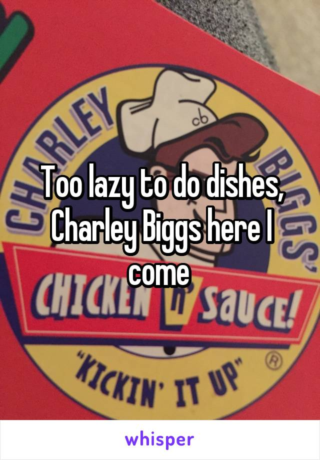 Too lazy to do dishes, Charley Biggs here I come