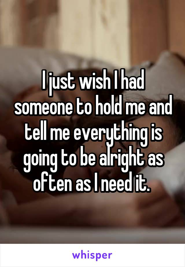 I just wish I had someone to hold me and tell me everything is going to be alright as often as I need it.