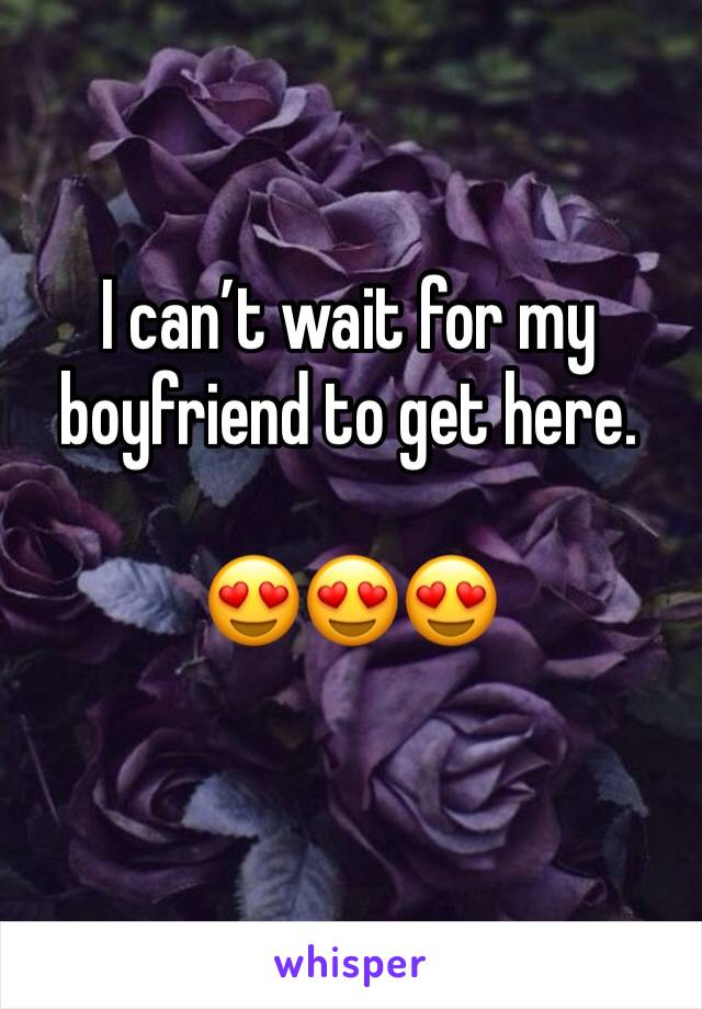 I can't wait for my boyfriend to get here.   😍😍😍