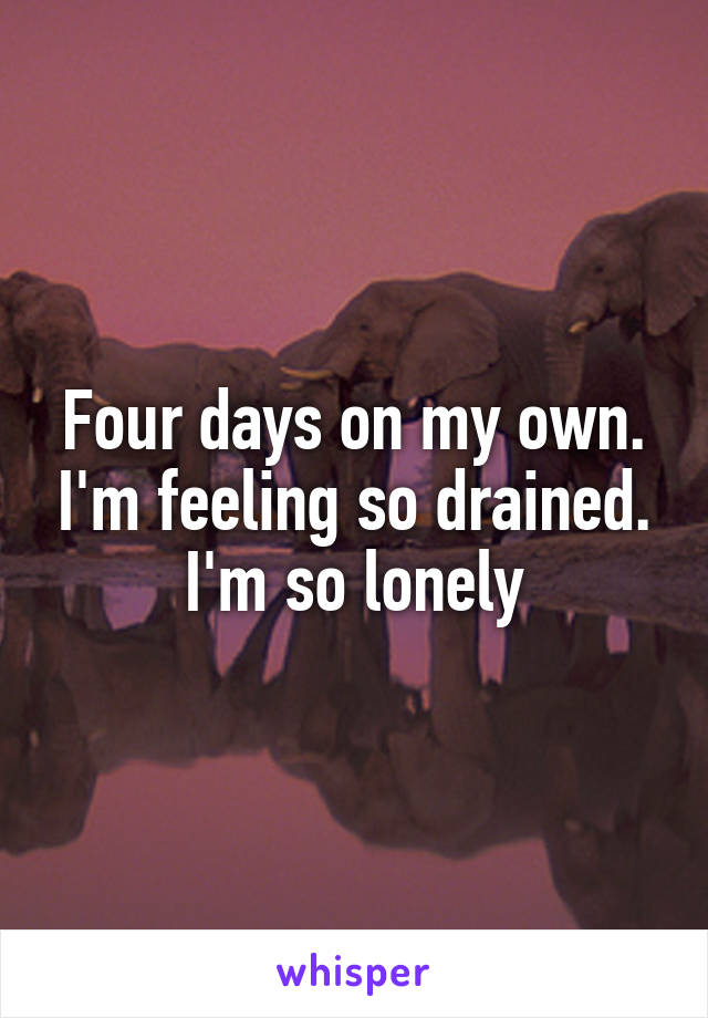 Four days on my own. I'm feeling so drained. I'm so lonely