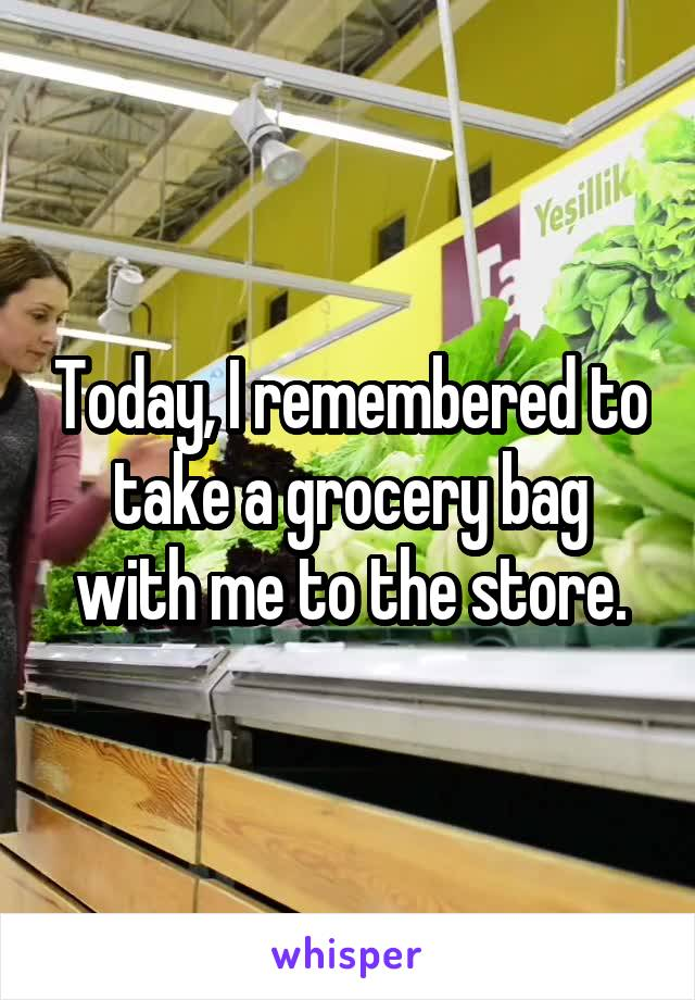 Today, I remembered to take a grocery bag with me to the store.