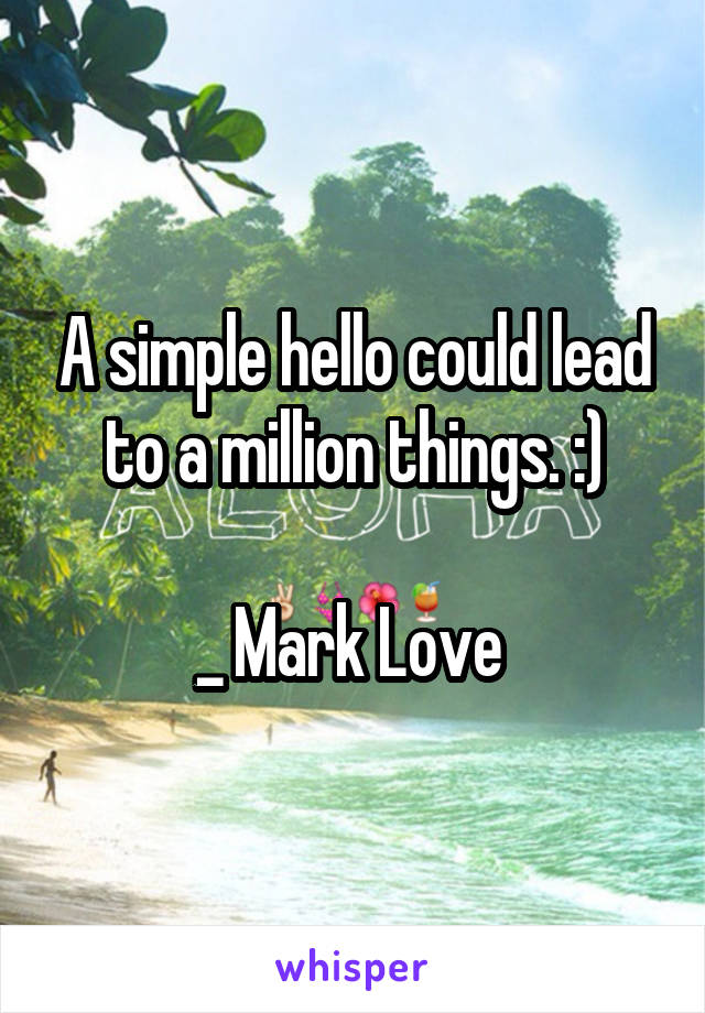 A simple hello could lead to a million things. :)  _ Mark Love
