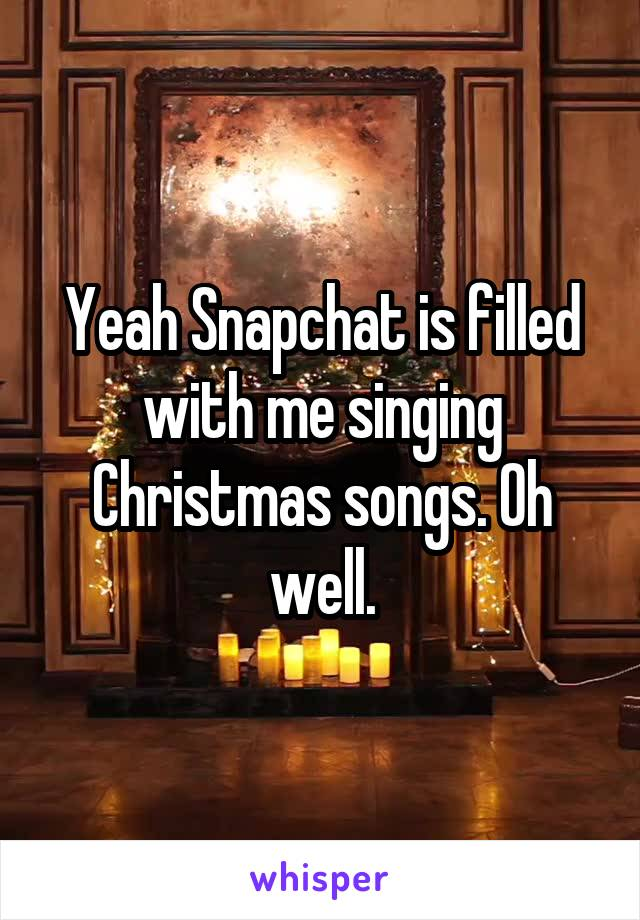 Yeah Snapchat is filled with me singing Christmas songs. Oh well.