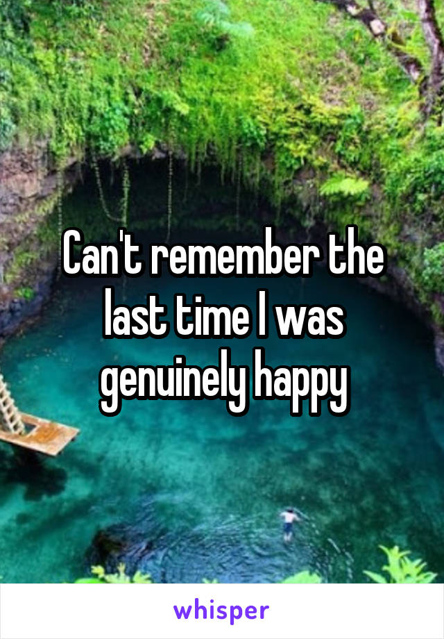 Can't remember the last time I was genuinely happy