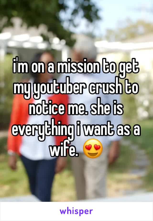 i'm on a mission to get my youtuber crush to notice me. she is everything i want as a wife. 😍