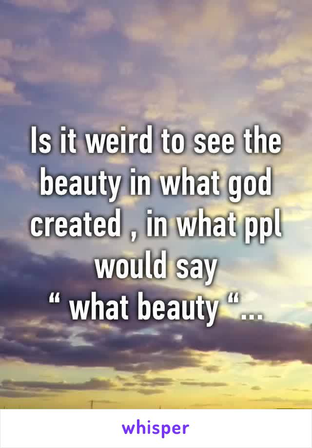 "Is it weird to see the beauty in what god created , in what ppl would say "" what beauty ""..."