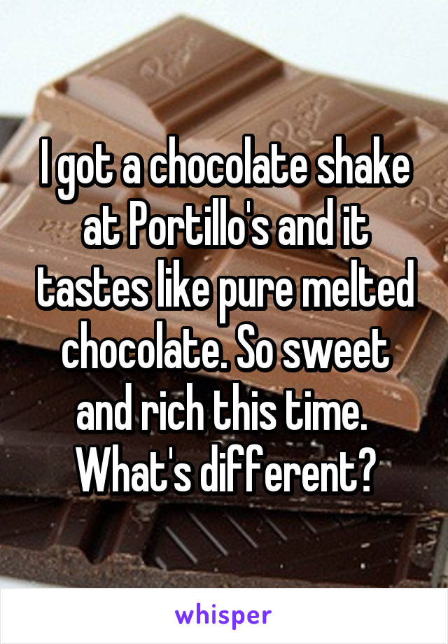 I got a chocolate shake at Portillo's and it tastes like pure melted chocolate. So sweet and rich this time.  What's different?