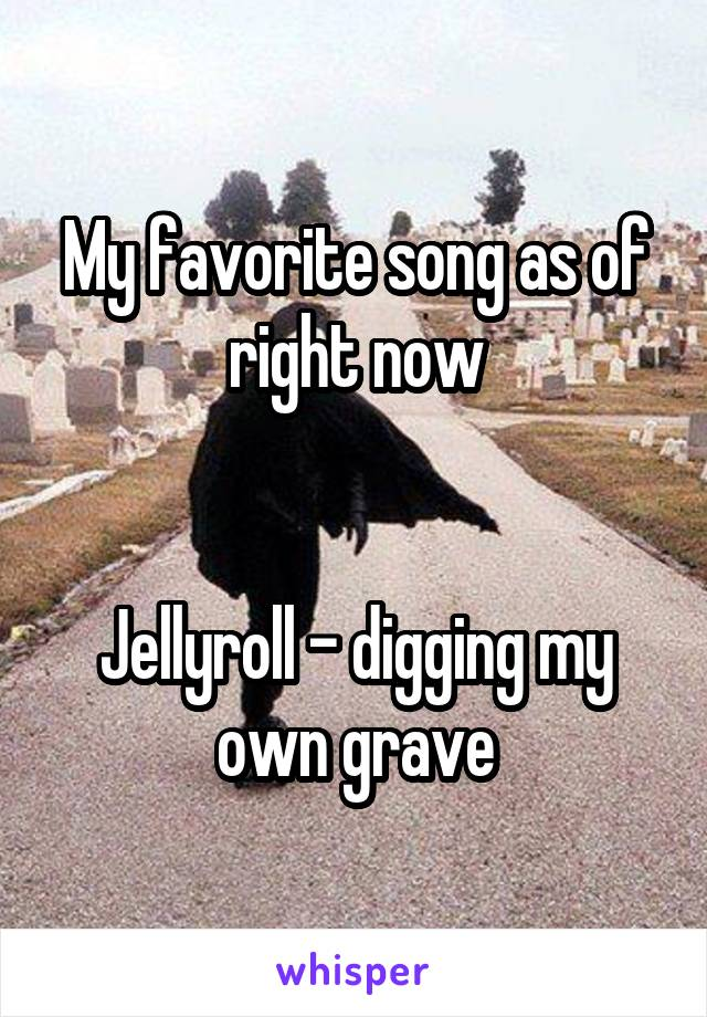 My favorite song as of right now   Jellyroll - digging my own grave