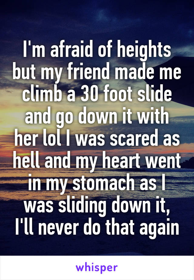 I'm afraid of heights but my friend made me climb a 30 foot slide and go down it with her lol I was scared as hell and my heart went in my stomach as I was sliding down it, I'll never do that again