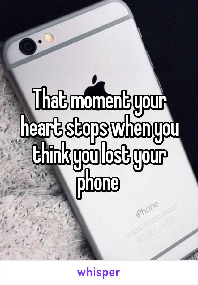 That moment your heart stops when you think you lost your phone