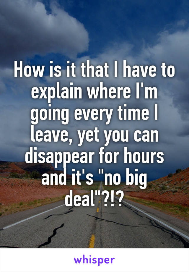 """How is it that I have to explain where I'm going every time I leave, yet you can disappear for hours and it's """"no big deal""""?!?"""
