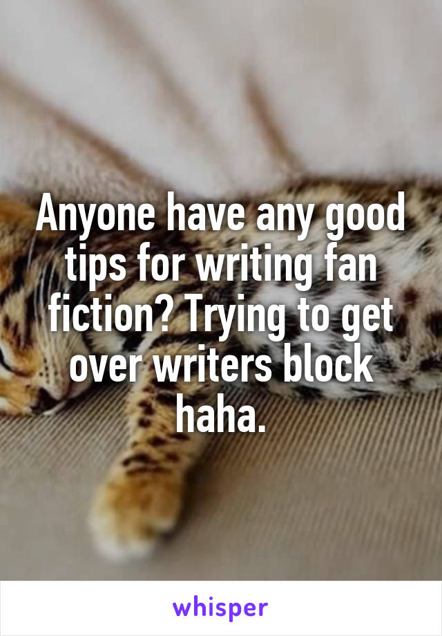 Anyone have any good tips for writing fan fiction? Trying to get over writers block haha.